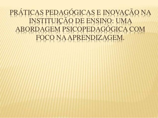 PRÁTICAS PEDAGÓGICAS E INOVAÇÃO NA INSTITUIÇÃO DE ENSINO: UMA ABORDAGEM PSICOPEDAGÓGICA COM FOCO NAAPRENDIZAGEM.