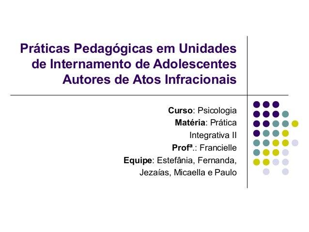 Práticas Pedagógicas em Unidades  de Internamento de Adolescentes  Autores de Atos Infracionais  Curso: Psicologia  Matéri...