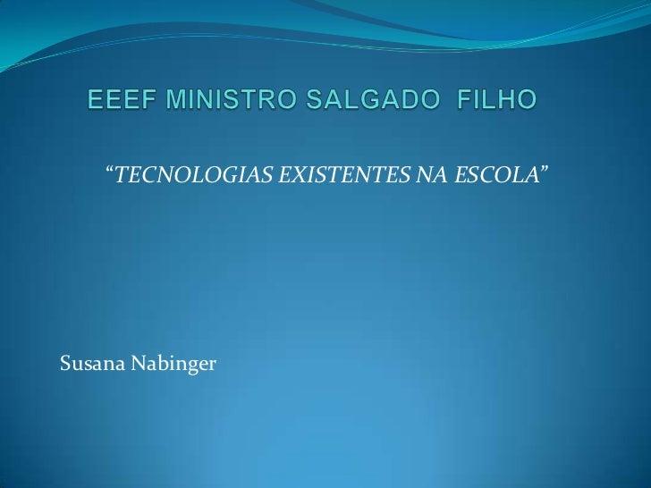 """EEEF MINISTRO SALGADO  FILHO<br />""""TECNOLOGIAS EXISTENTES NA ESCOLA""""<br />Susana Nabinger<br />"""
