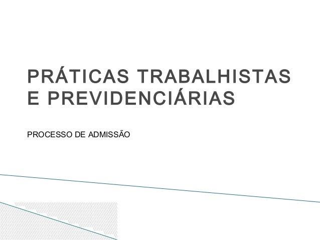 PRÁTICAS TRABALHISTAS E PREVIDENCIÁRIAS PROCESSO DE ADMISSÃO