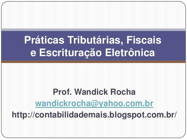 Prof. Wandick Rocha wandickrocha@yahoo.com.br http://contabilidademais.blogspot.com.br/ Práticas Tributárias, Fiscais e Es...