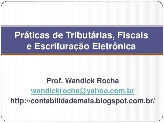 Prof. Wandick Rocha wandickrocha@yahoo.com.br http://contabilidademais.blogspot.com.br/ Práticas de Tributárias, Fiscais e...