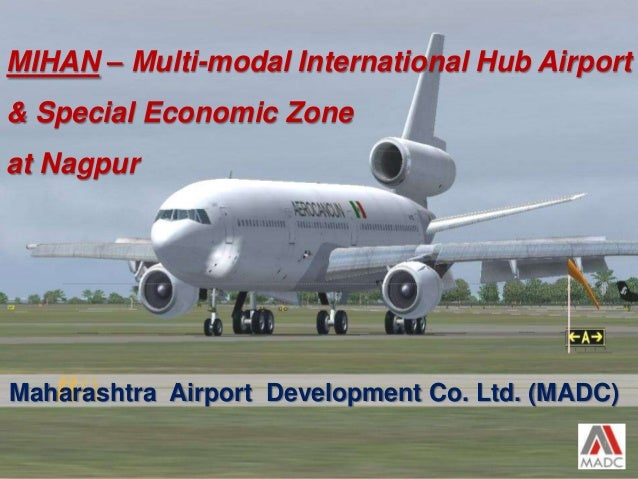 Maharashtra Airport Development Co. Ltd. (MADC) 1 MIHAN – Multi-modal International Hub Airport & Special Economic Zone at...