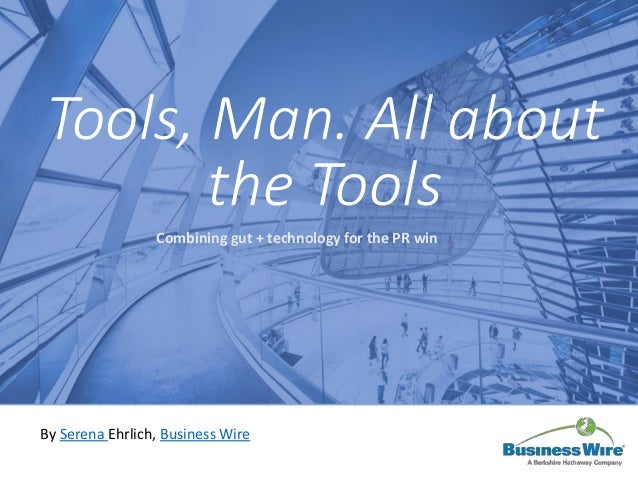 Tools, Man. All about the Tools Combining gut + technology for the PR win By Serena Ehrlich, Business Wire