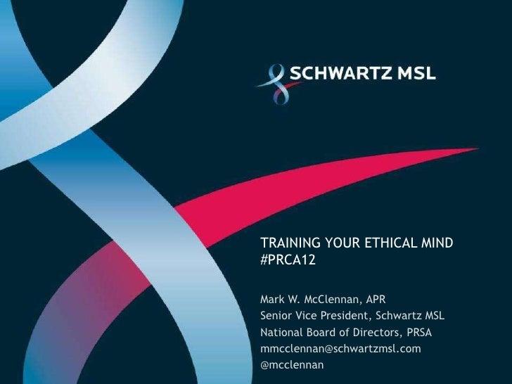 TRAINING YOUR ETHICAL MIND#PRCA12Mark W. McClennan, APRSenior Vice President, Schwartz MSLNational Board of Directors, PRS...