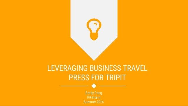 LEVERAGING BUSINESS TRAVEL PRESS FOR TRIPIT Emily Fang PR Intern Summer 2016