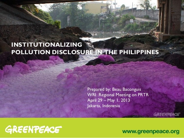 INSTITUTIONALIZINGPOLLUTION DISCLOSURE IN THE PHILIPPINESPrepared by: Beau BaconguisWRI Regional Meeting on PRTRApril 29 –...