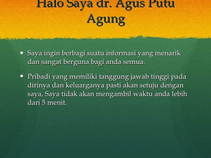 Halo Saya dr. Agus Putu Agung <ul><li>Saya ingin berbagi suatu informasi yang menarik dan sangat berguna bagi anda semua. ...