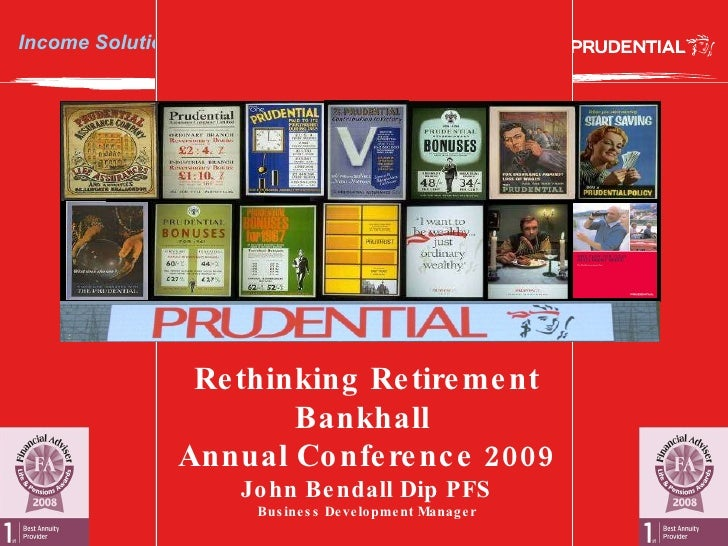Income Solutions from the Prudential Rethinking Retirement Bankhall  Annual Conference 2009 John Bendall Dip PFS Business ...