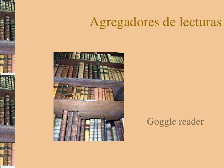 Agregadores de lecturas<br />Goggle reader<br />