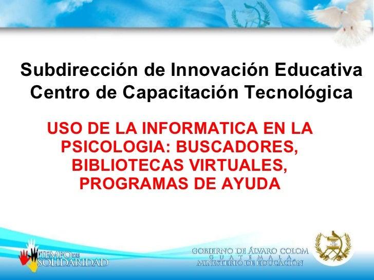 USO DE LA INFORMATICA EN LA PSICOLOGIA: BUSCADORES, BIBLIOTECAS VIRTUALES, PROGRAMAS DE AYUDA Subdirección de Innovación E...