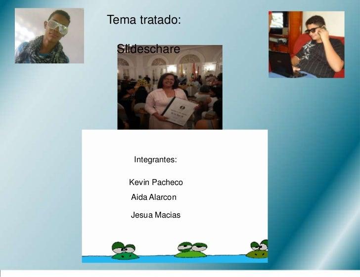 Tema tratado:<br />   Slideschare<br />Integrantes:<br />Kevin Pacheco<br />Aida Alarcon<br />Jesua Macias<br />