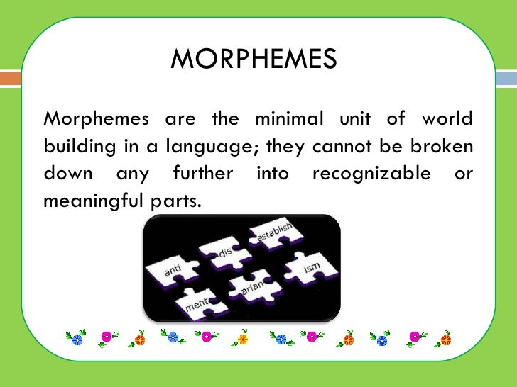 MORPHEMES  Morphemes are the minimal unit of world building in a language; they cannot be broken down any further into rec...