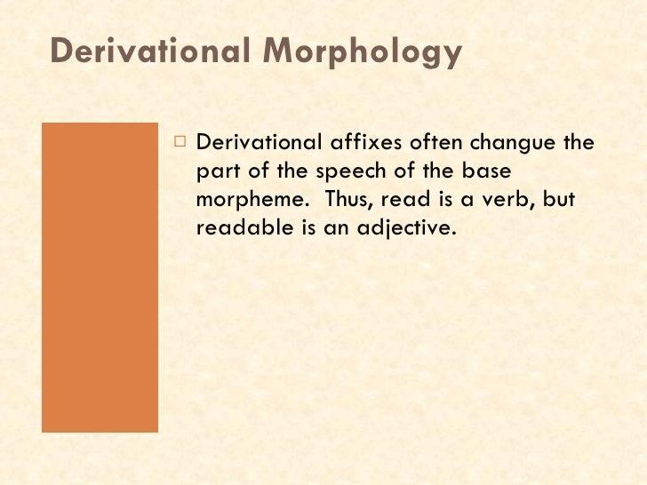 Derivational Morphology <ul><li>Derivational affixes often changue the part of the speech of the base morpheme.  Thus, rea...