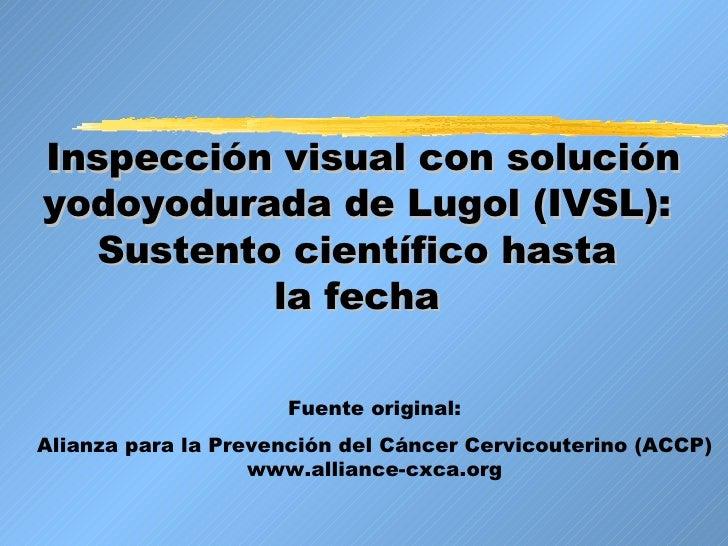 Inspección visual con solución yodoyodurada de Lugol (IVSL):  Sustento científico hasta  la fecha   Fuente original: Alian...