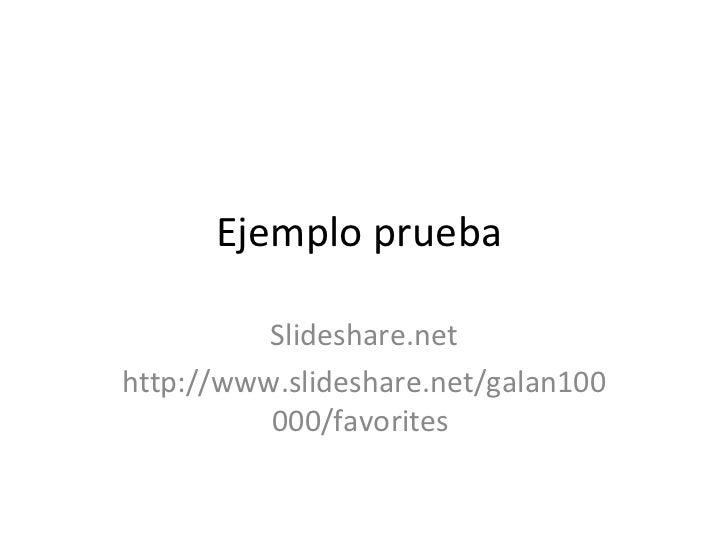 Ejemplo prueba  Slideshare.net http://www.slideshare.net/galan100000/favorites