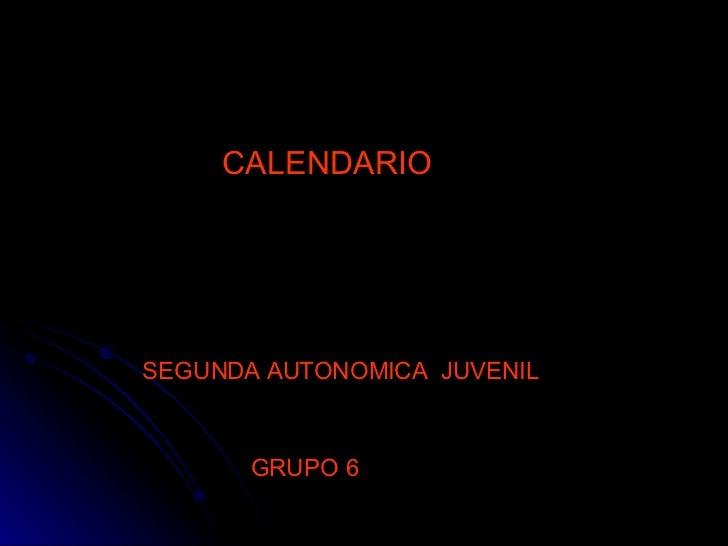 CALENDARIO  SEGUNDA AUTONOMICA  JUVENIL   GRUPO 6