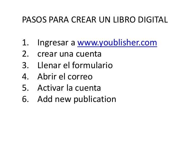 PASOS PARA CREAR UN LIBRO DIGITAL1.   Ingresar a www.youblisher.com2.   crear una cuenta3.   Llenar el formulario4.   Abri...