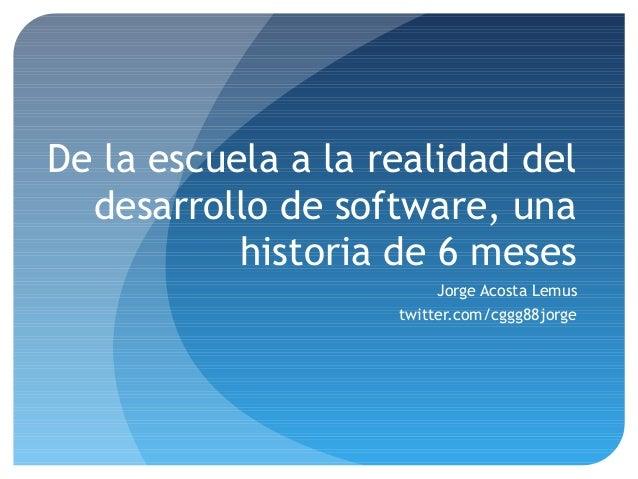 De la escuela a la realidad del desarrollo de software, una historia de 6 meses Jorge Acosta Lemus twitter.com/cggg88jorge
