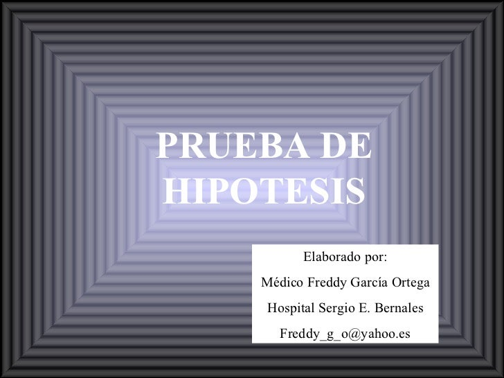 PRUEBA DE HIPOTESIS Elaborado por: Médico Freddy García Ortega Hospital Sergio E. Bernales [email_address]