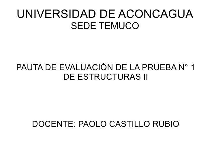 UNIVERSIDAD DE ACONCAGUA SEDE TEMUCO PAUTA DE EVALUACIÓN DE LA PRUEBA N° 1 DE ESTRUCTURAS II DOCENTE: PAOLO CASTILLO RUBIO