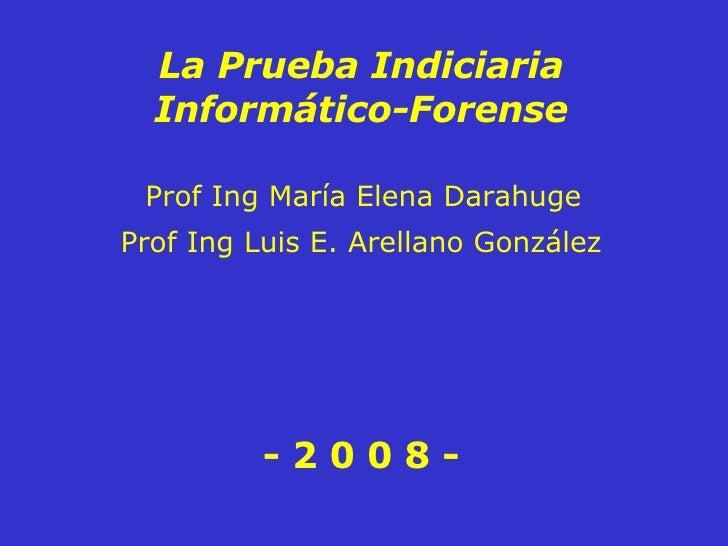 Prof Ing María Elena Darahuge La Prueba Indiciaria Informático-Forense - 2 0 0 8 - Prof Ing Luis E. Arellano González