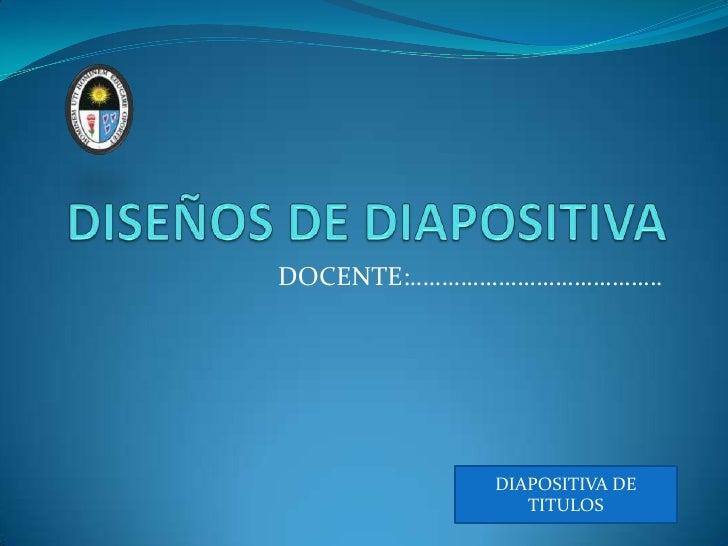 DISEÑOS DE DIAPOSITIVA<br />DOCENTE:………………………………….<br />DIAPOSITIVA DE TITULOS<br />
