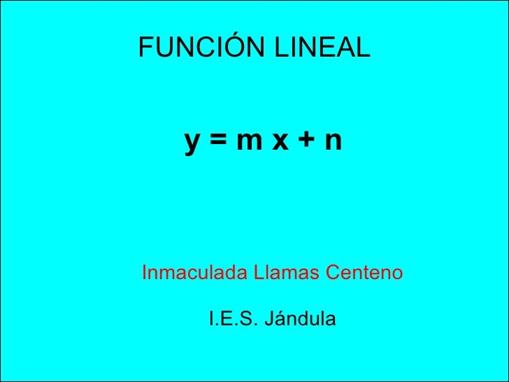 FUNCIÓN LINEAL y = m x + n Inmaculada Llamas Centeno I.E.S. Jándula