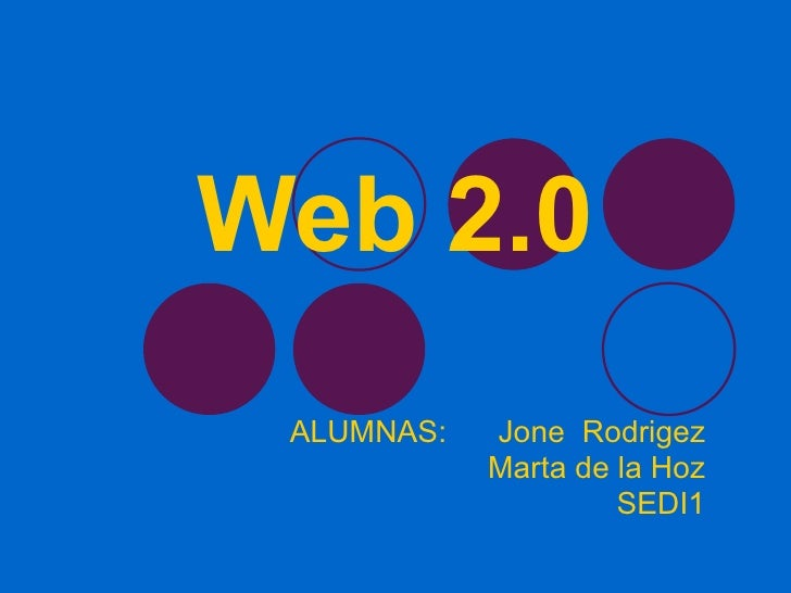 Web 2.0 ALUMNAS:  Jone  Rodrigez Marta de la Hoz SEDI1
