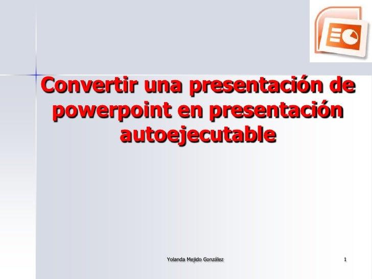 Convertir una presentación de  powerpoint en presentación        autoejecutable                Yolanda Mejido González   1