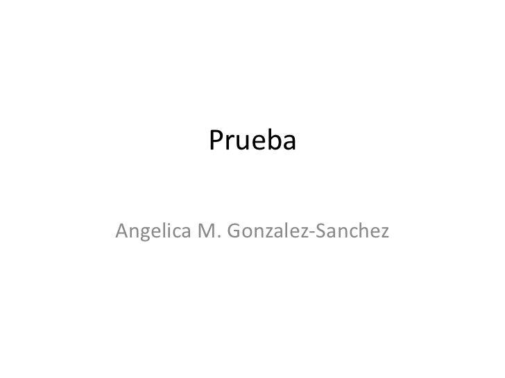 Prueba<br />Angelica M. Gonzalez-Sanchez<br />