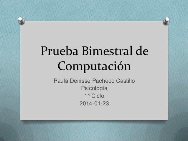 Prueba Bimestral de Computación Paula Denisse Pacheco Castillo Psicología 1° Ciclo 2014-01-23