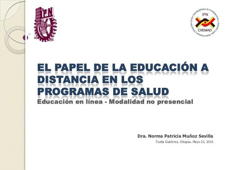 EL PAPEL DE LA EDUCACIÓN A DISTANCIA EN LOS PROGRAMAS DE SALUDEducación en línea - Modalidad no presencial<br />Dra. Norma...