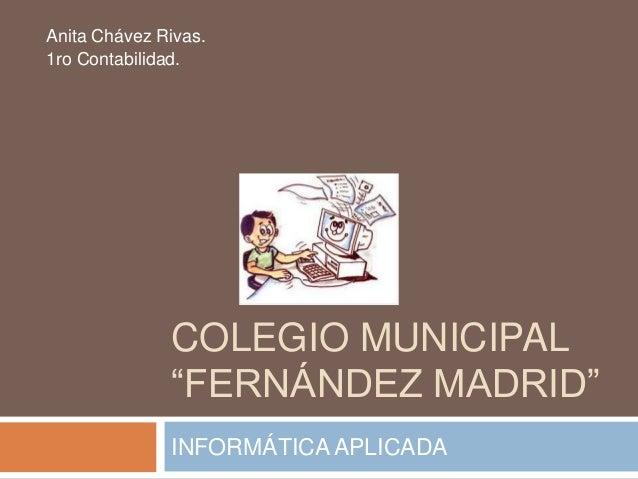 """COLEGIO MUNICIPAL """"FERNÁNDEZ MADRID"""" INFORMÁTICAAPLICADA Anita Chávez Rivas. 1ro Contabilidad."""