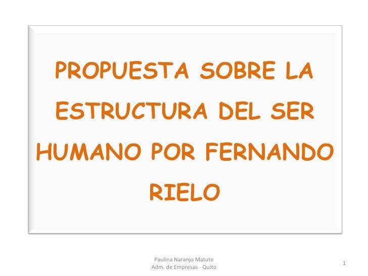 PROPUESTA SOBRE LA ESTRUCTURA DEL SER HUMANO POR FERNANDO RIELO<br />1<br />Paulina Naranjo Matute                        ...