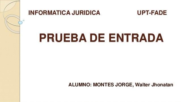 PRUEBA DE ENTRADA ALUMNO: MONTES JORGE, Walter Jhonatan INFORMATICA JURIDICA UPT-FADE