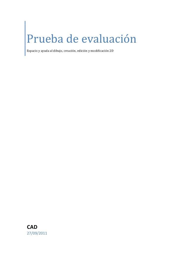 Prueba de evaluaciónEspacio y ayuda al dibujo, creación, edición y modificación 2DCAD27/09/2011