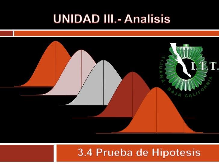 UNIDAD III.- Analisis<br />3.4 Prueba de Hipotesis<br />
