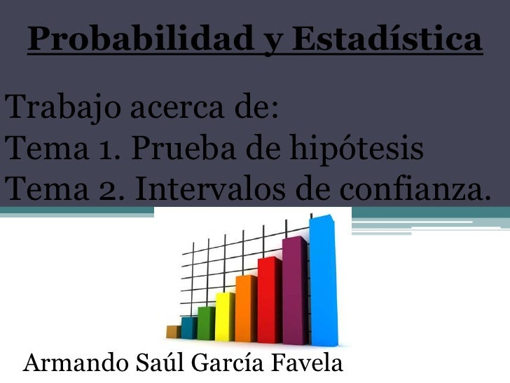 Probabilidad y EstadísticaTrabajo acerca de:Tema 1. Prueba de hipótesisTema 2. Intervalos de confianza. Armando Saúl Garcí...