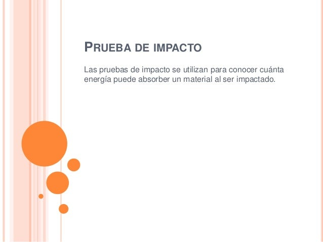 PRUEBA DE IMPACTOLas pruebas de impacto se utilizan para conocer cuántaenergía puede absorber un material al ser impactado.