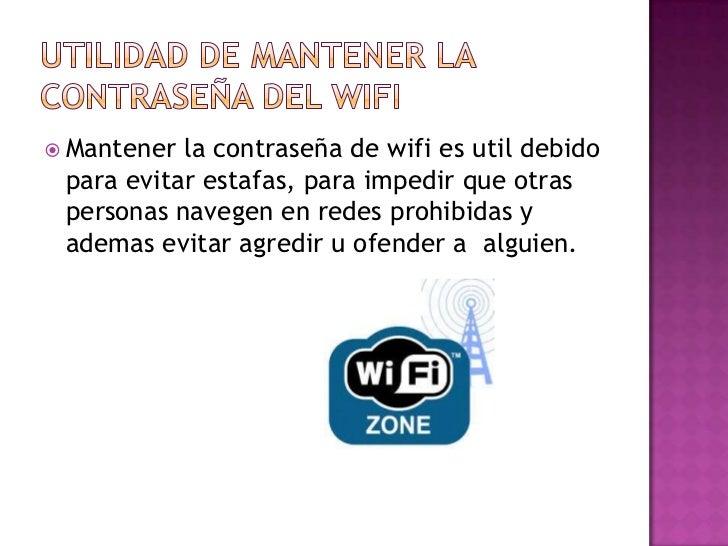  Mantener la contraseña de wifi es util debido para evitar estafas, para impedir que otras personas navegen en redes proh...
