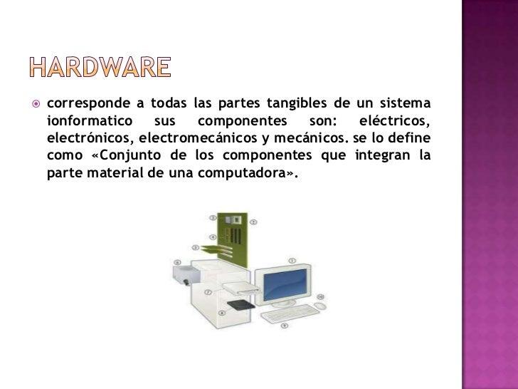    corresponde a todas las partes tangibles de un sistema    ionformatico    sus   componentes    son:    eléctricos,    ...