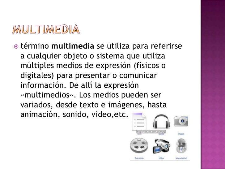  término multimedia se utiliza para referirse a cualquier objeto o sistema que utiliza múltiples medios de expresión (fís...