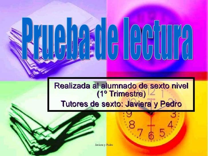 Realizada al alumnado de sexto nivel (1º Trimestre) Tutores de sexto: Javiera y Pedro Prueba de lectura