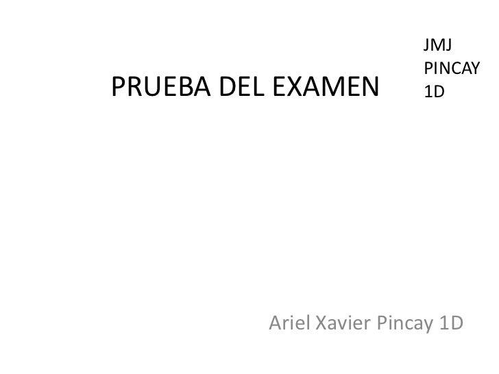 JMJ                          PINCAYPRUEBA DEL EXAMEN         1D         Ariel Xavier Pincay 1D