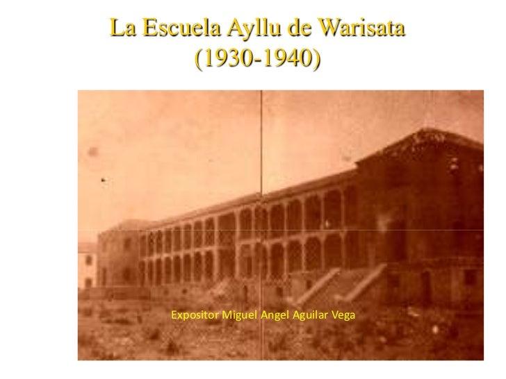 La Escuela Ayllu de Warisata       (1930-1940)     Expositor Miguel Angel Aguilar Vega
