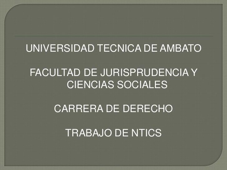 UNIVERSIDAD TECNICA DE AMBATOFACULTAD DE JURISPRUDENCIA Y      CIENCIAS SOCIALES    CARRERA DE DERECHO      TRABAJO DE NTICS