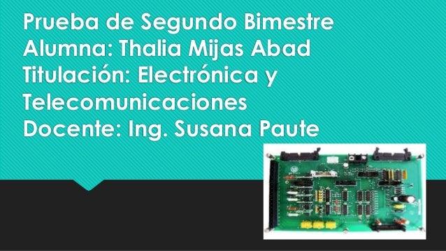 Prueba de Segundo Bimestre Alumna: Thalia Mijas Abad Titulación: Electrónica y Telecomunicaciones Docente: Ing. Susana Pau...
