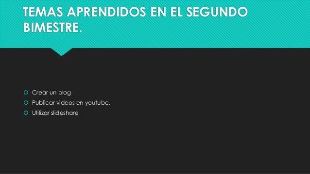TEMAS APRENDIDOS EN EL SEGUNDO BIMESTRE.  Crear un blog  Publicar videos en youtube.  Utilizar slideshare