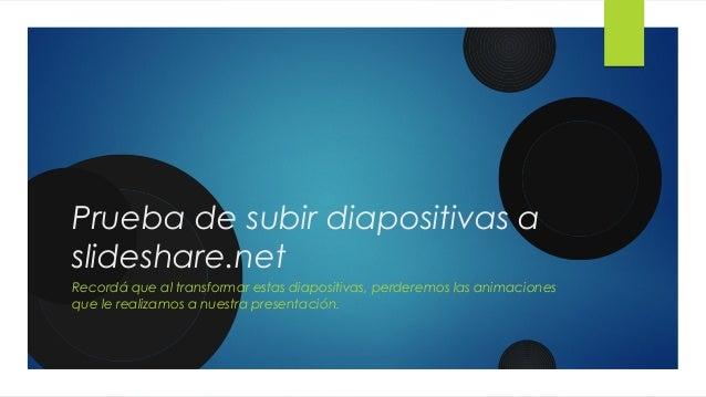 Prueba de subir diapositivas a slideshare.net Recordá que al transformar estas diapositivas, perderemos las animaciones qu...